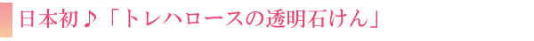 日本初♪「トレハロースの透明石けん」